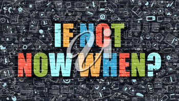 If Not Now When - Multicolor Concept on Dark Brick Wall Background with Doodle Icons Around. Modern Illustration with Elements of Doodle Style .If Not Now When on Dark Wall.
